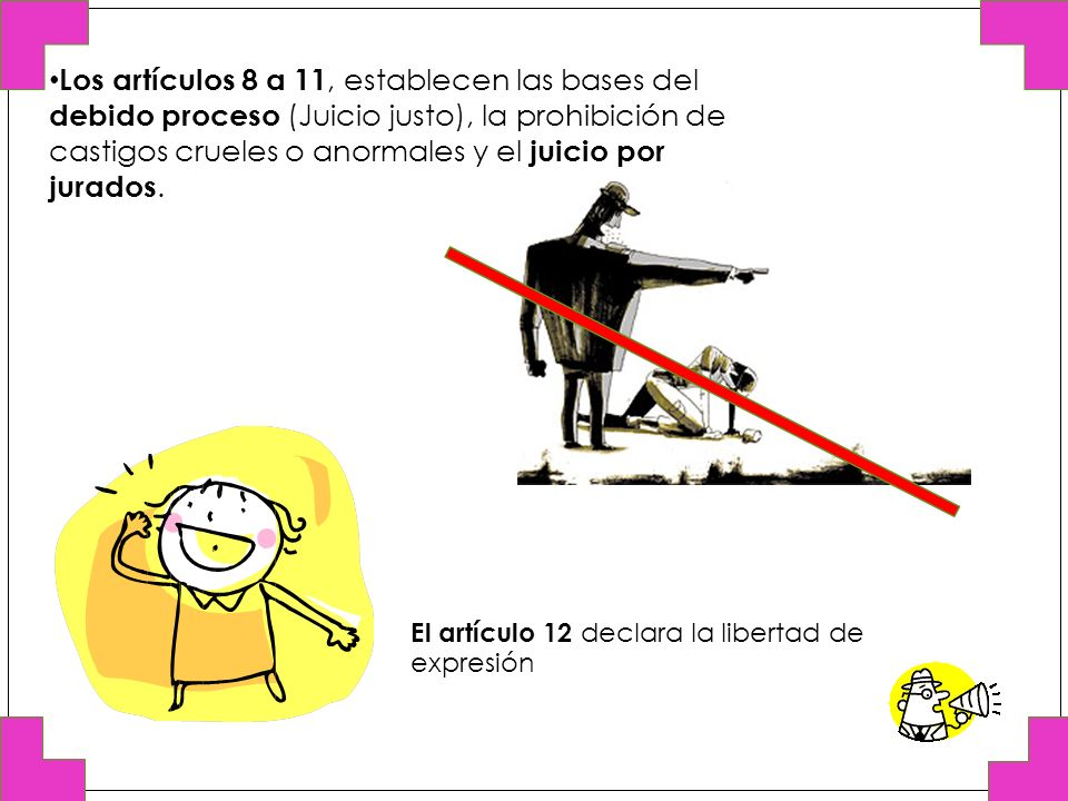 Los artículos 8 a 11, establecen las bases del debido proceso (Juicio justo), la prohibición de castigos crueles o anormales y el juicio por jurados.