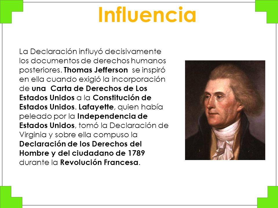 La Declaración influyó decisivamente los documentos de derechos humanos posteriores. Thomas Jefferson se inspiró en ella cuando exigió la incorporació