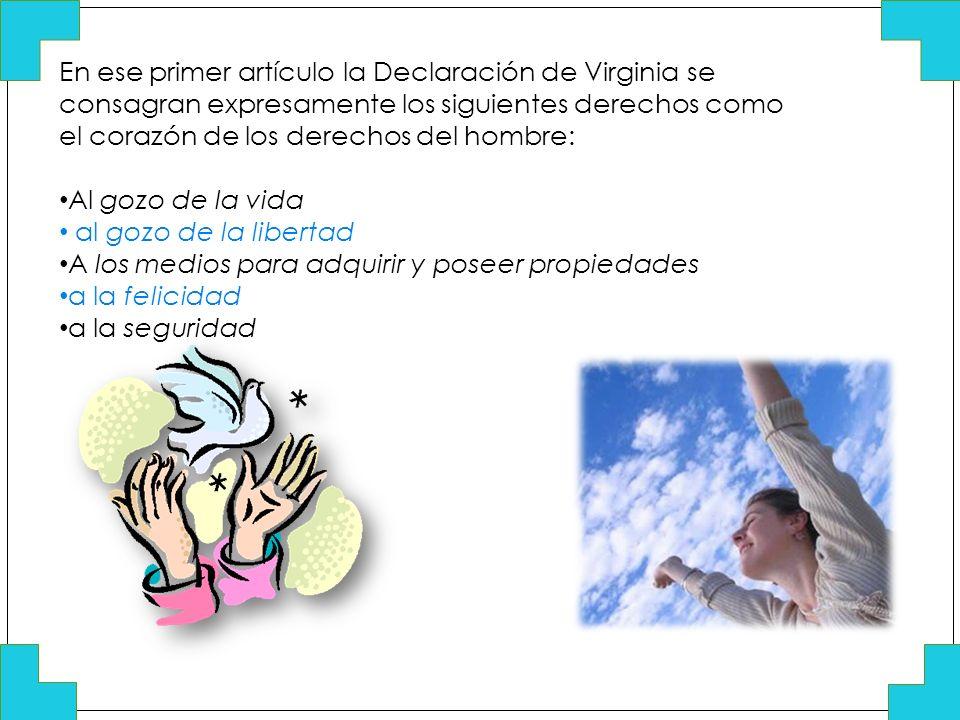 En ese primer artículo la Declaración de Virginia se consagran expresamente los siguientes derechos como el corazón de los derechos del hombre: Al goz