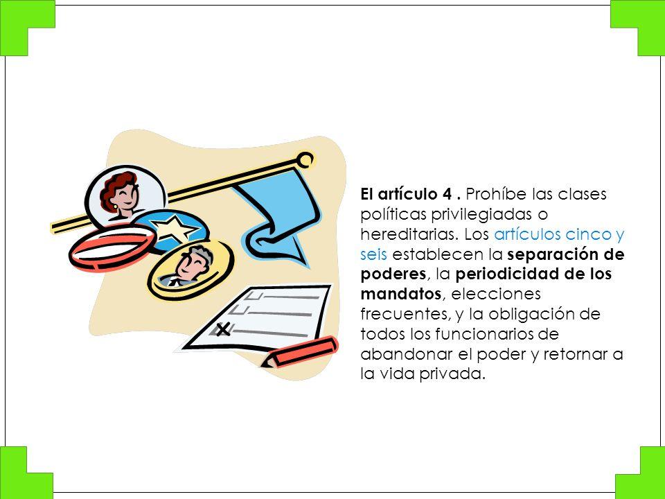 El artículo 4. Prohíbe las clases políticas privilegiadas o hereditarias. Los artículos cinco y seis establecen la separación de poderes, la periodici
