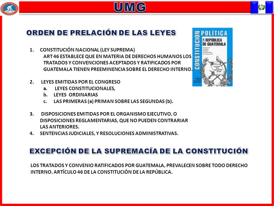1.CONSTITUCIÓN NACIONAL (LEY SUPREMA) ART 46 ESTABLECE QUE EN MATERIA DE DERECHOS HUMANOS LOS TRATADOS Y CONVENCIONES ACEPTADOS Y RATIFICADOS POR GUATEMALA TIENEN PREEMINENCIA SOBRE EL DERECHO INTERNO.