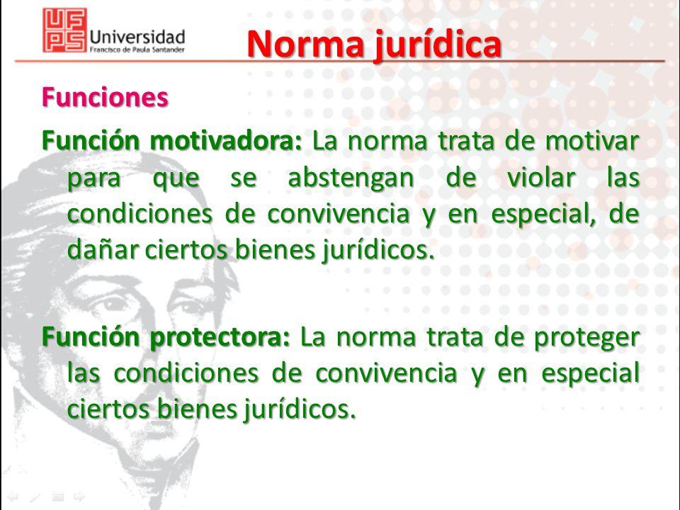 Norma jurídica Funciones Función motivadora: La norma trata de motivar para que se abstengan de violar las condiciones de convivencia y en especial, d