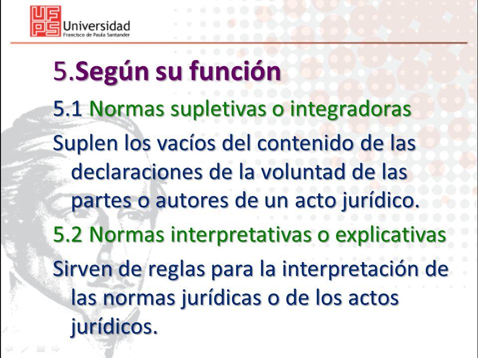 5.Según su función 5.1 Normas supletivas o integradoras Suplen los vacíos del contenido de las declaraciones de la voluntad de las partes o autores de