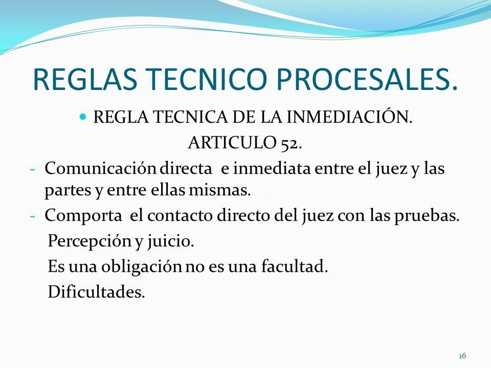 REGLAS TECNICO PROCESALES. REGLA TECNICA DE LA INMEDIACIÓN. ARTICULO 52. - Comunicación directa e inmediata entre el juez y las partes y entre ellas m