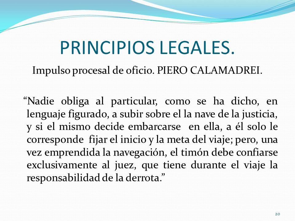 PRINCIPIOS LEGALES. Impulso procesal de oficio. PIERO CALAMADREI. Nadie obliga al particular, como se ha dicho, en lenguaje figurado, a subir sobre el