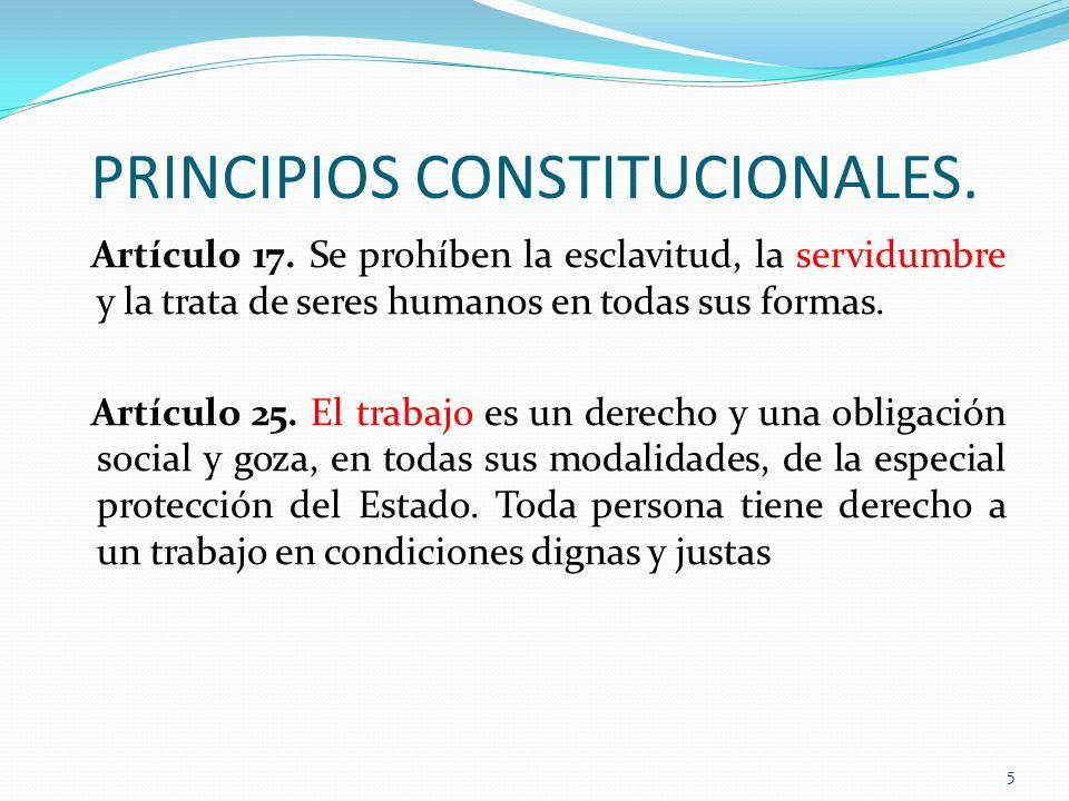 PRINCIPIOS CONSTITUCIONALES. Artículo 17. Se prohíben la esclavitud, la servidumbre y la trata de seres humanos en todas sus formas. Artículo 25. El t