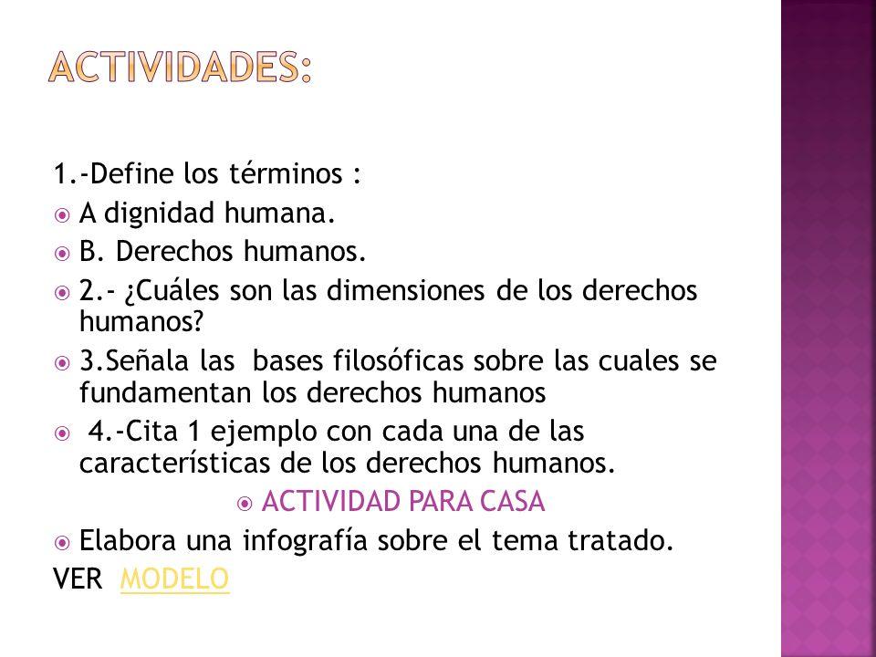 1.-Define los términos : A dignidad humana. B. Derechos humanos. 2.- ¿Cuáles son las dimensiones de los derechos humanos? 3.Señala las bases filosófic