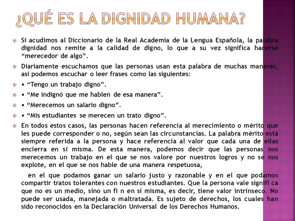 Si acudimos al Diccionario de la Real Academia de la Lengua Española, la palabra dignidad nos remite a la calidad de digno, lo que a su vez significa