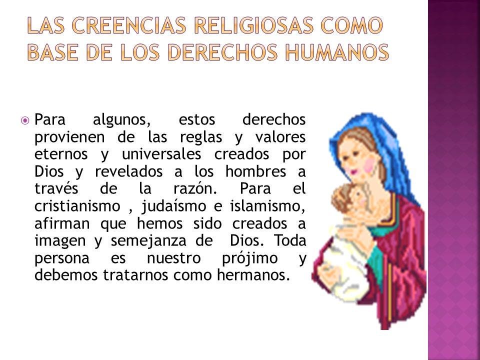 Para algunos, estos derechos provienen de las reglas y valores eternos y universales creados por Dios y revelados a los hombres a través de la razón.