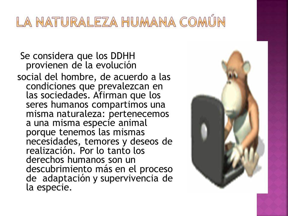 Se considera que los DDHH provienen de la evolución social del hombre, de acuerdo a las condiciones que prevalezcan en las sociedades. Afirman que los