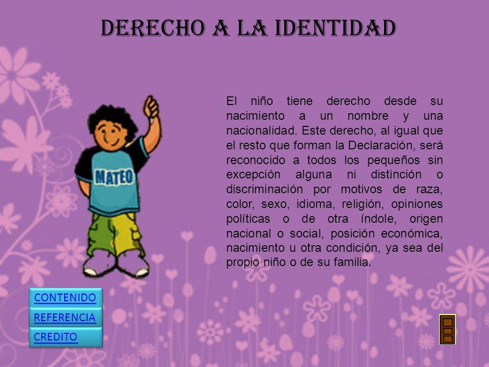 DERECHO A LA IDENTIDAD El niño tiene derecho desde su nacimiento a un nombre y una nacionalidad. Este derecho, al igual que el resto que forman la Dec