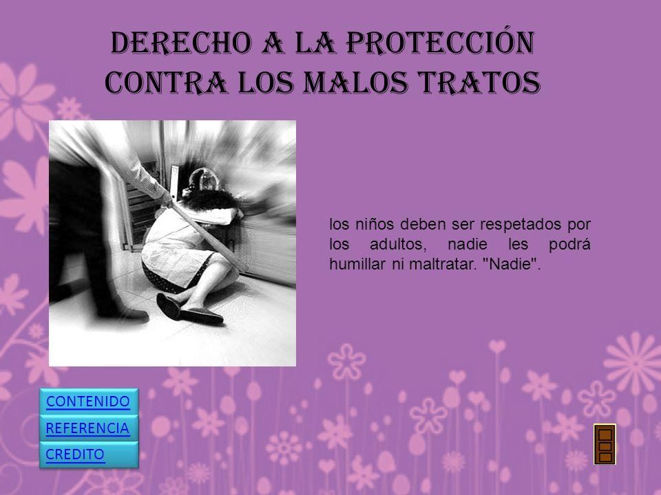 DERECHO A LA PROTECCIÓN CONTRA LOS MALOS TRATOS los niños deben ser respetados por los adultos, nadie les podrá humillar ni maltratar.