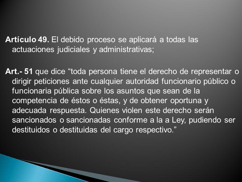 Artículo 49. El debido proceso se aplicará a todas las actuaciones judiciales y administrativas; Art.- 51 que dice toda persona tiene el derecho de re