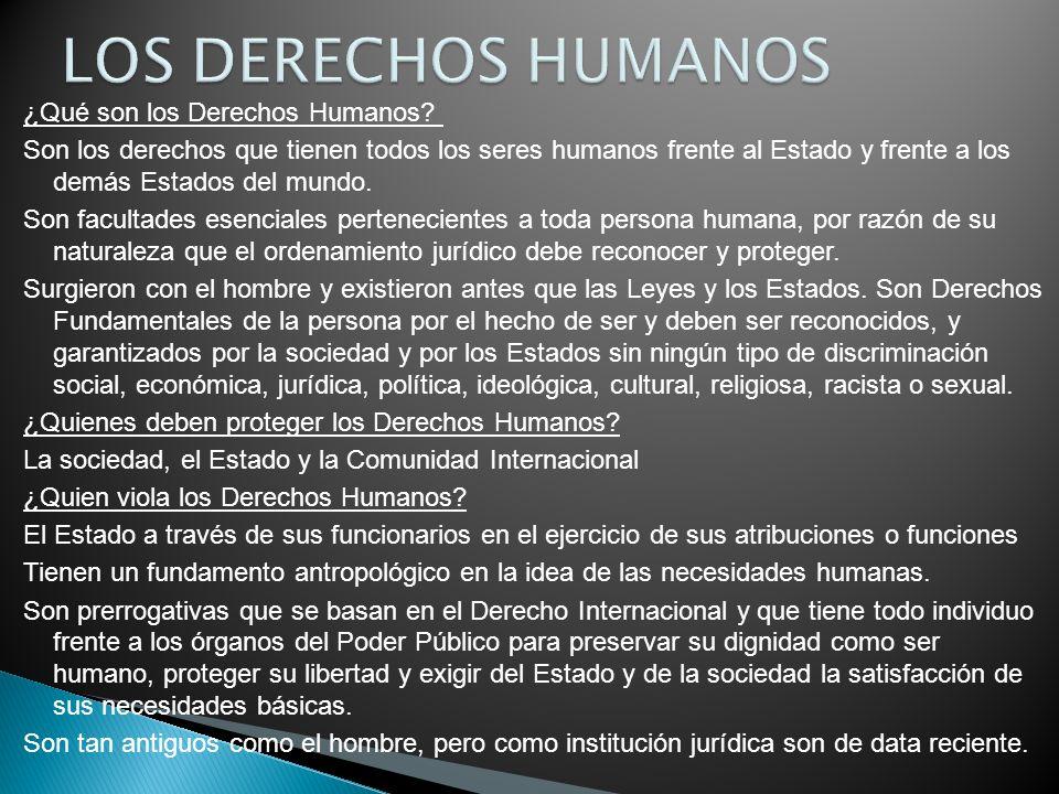 ¿Qué son los Derechos Humanos? Son los derechos que tienen todos los seres humanos frente al Estado y frente a los demás Estados del mundo. Son facult