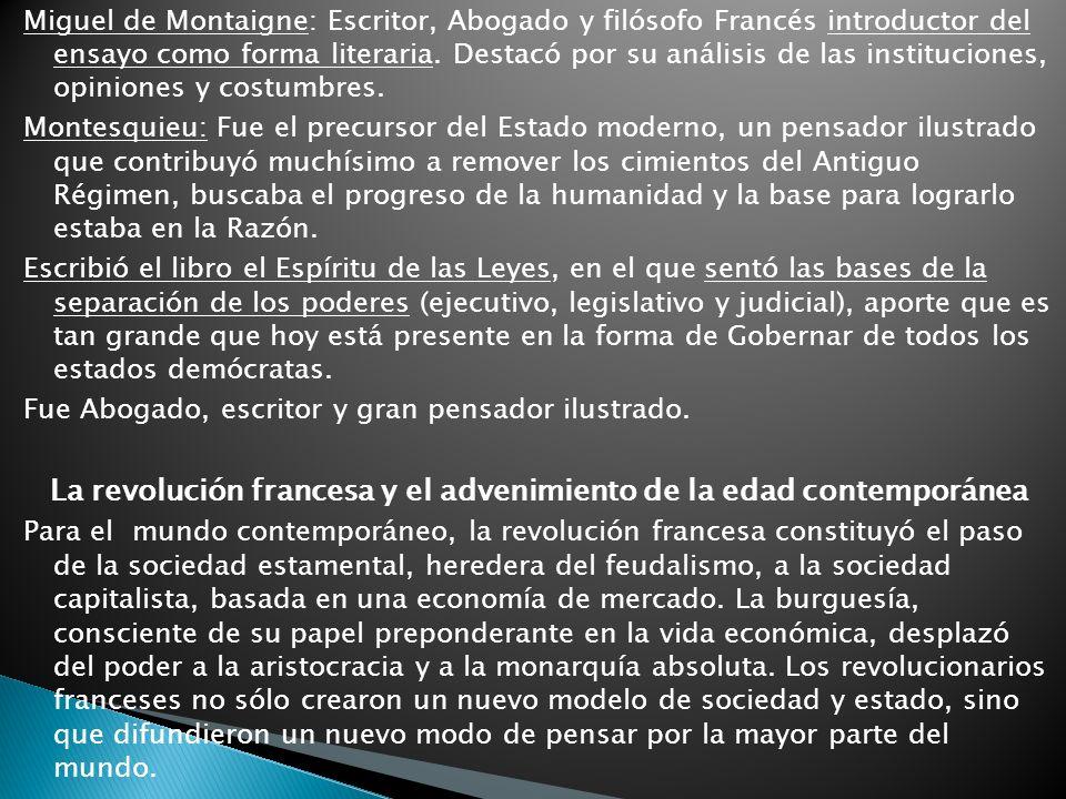 Miguel de Montaigne: Escritor, Abogado y filósofo Francés introductor del ensayo como forma literaria. Destacó por su análisis de las instituciones, o