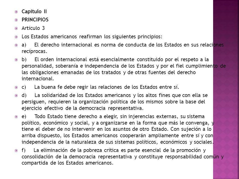 Capítulo II PRINCIPIOS Artículo 3 Los Estados americanos reafirman los siguientes principios: a) El derecho internacional es norma de conducta de los Estados en sus relaciones recíprocas.