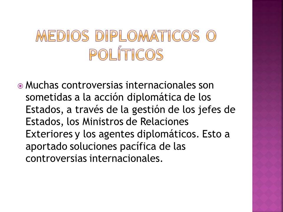 Muchas controversias internacionales son sometidas a la acción diplomática de los Estados, a través de la gestión de los jefes de Estados, los Ministros de Relaciones Exteriores y los agentes diplomáticos.