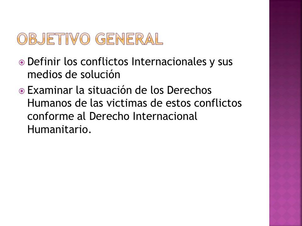 Definir los conflictos Internacionales y sus medios de solución Examinar la situación de los Derechos Humanos de las victimas de estos conflictos conforme al Derecho Internacional Humanitario.