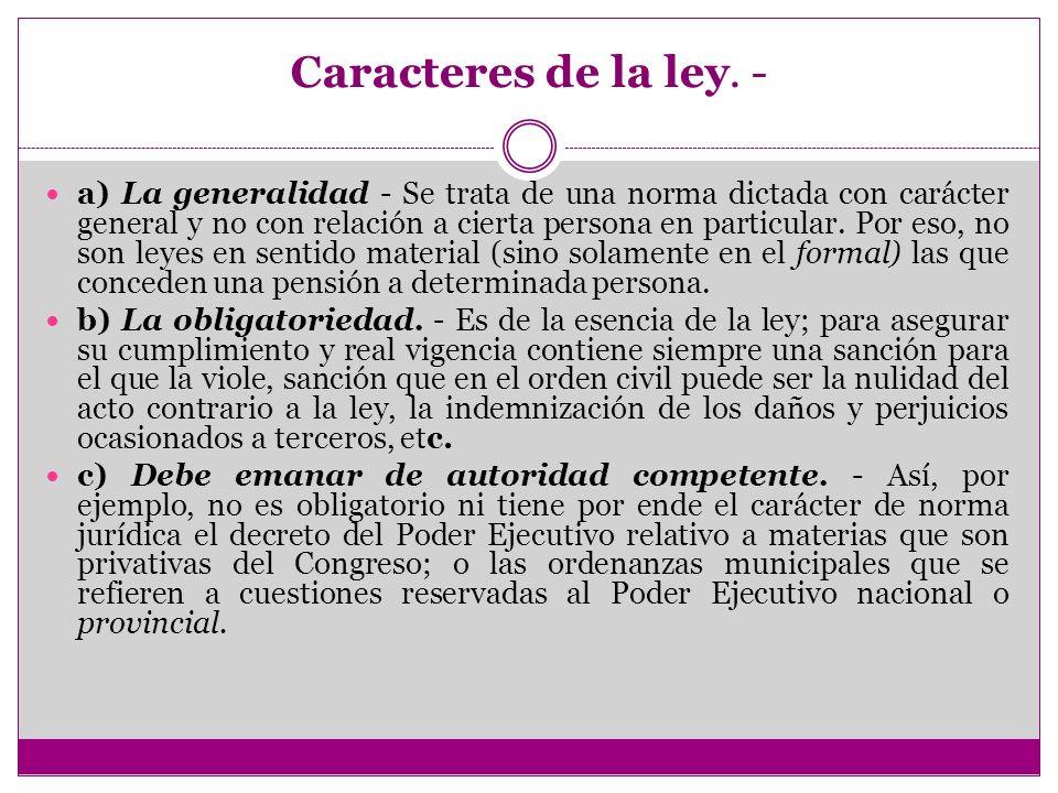 Caracteres de la ley. - a) La generalidad - Se trata de una norma dictada con carácter general y no con relación a cierta persona en particular. Por e