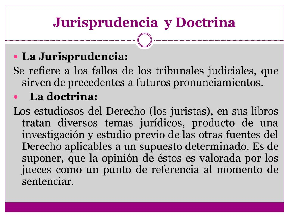 Jurisprudencia y Doctrina La Jurisprudencia: Se refiere a los fallos de los tribunales judiciales, que sirven de precedentes a futuros pronunciamiento