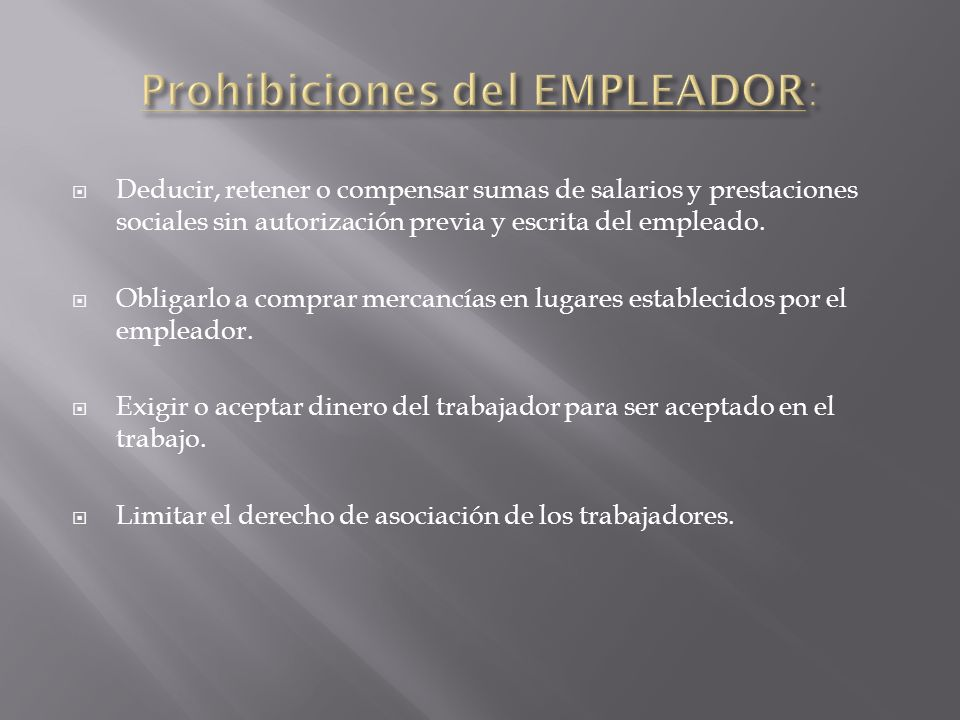 Deducir, retener o compensar sumas de salarios y prestaciones sociales sin autorización previa y escrita del empleado. Obligarlo a comprar mercancías
