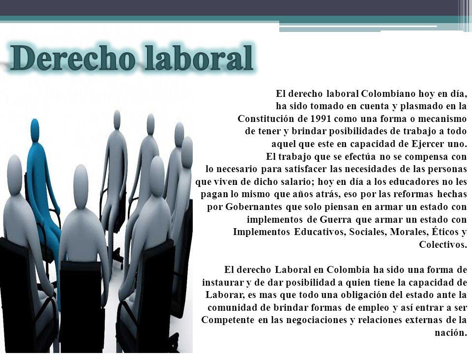 El derecho laboral Colombiano hoy en día, ha sido tomado en cuenta y plasmado en la Constitución de 1991 como una forma o mecanismo de tener y brindar posibilidades de trabajo a todo aquel que este en capacidad de Ejercer uno.