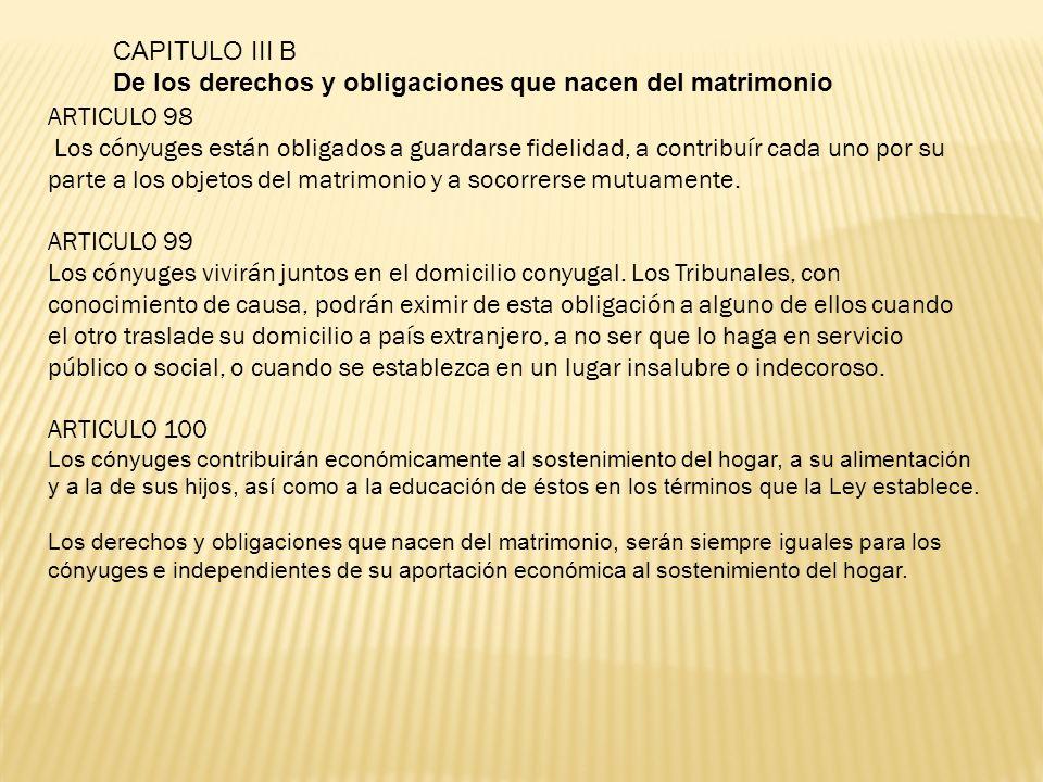 CAPITULO III B De los derechos y obligaciones que nacen del matrimonio ARTICULO 98 Los cónyuges están obligados a guardarse fidelidad, a contribuír ca