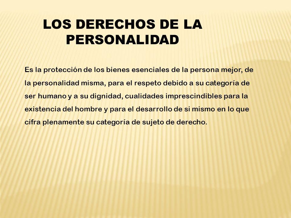 LOS DERECHOS DE LA PERSONALIDAD Es la protección de los bienes esenciales de la persona mejor, de la personalidad misma, para el respeto debido a su c