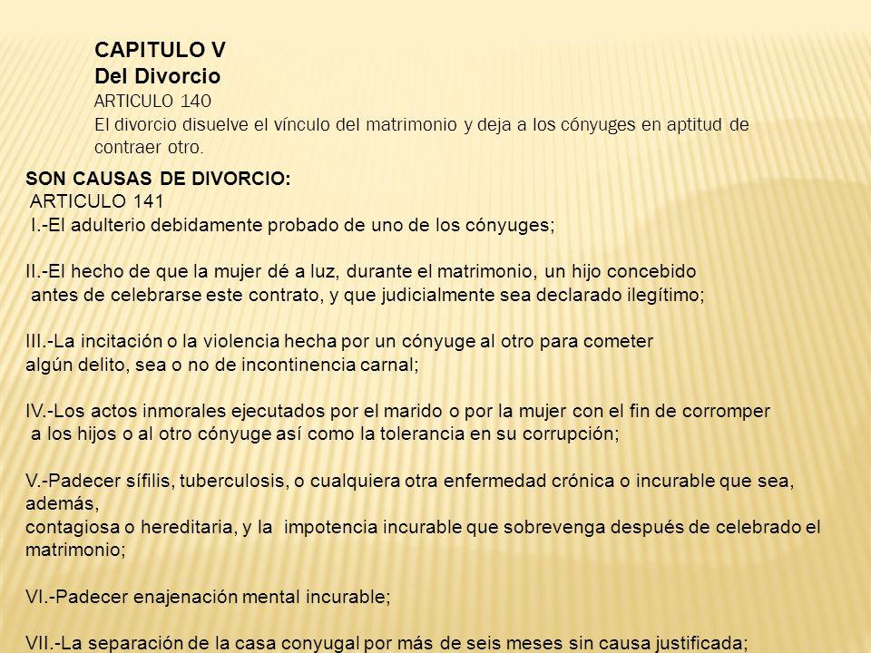 CAPITULO V Del Divorcio ARTICULO 140 El divorcio disuelve el vínculo del matrimonio y deja a los cónyuges en aptitud de contraer otro. SON CAUSAS DE D