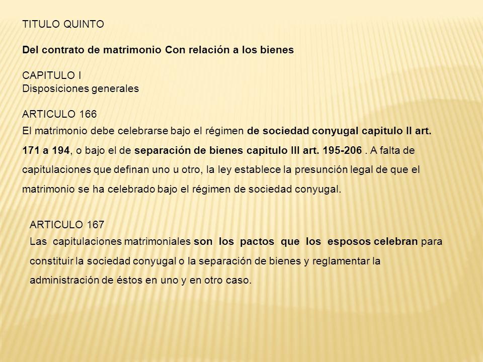 TITULO QUINTO Del contrato de matrimonio Con relación a los bienes CAPITULO I Disposiciones generales ARTICULO 166 El matrimonio debe celebrarse bajo