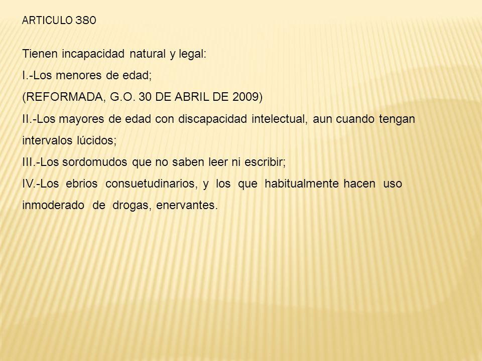 ARTICULO 380 Tienen incapacidad natural y legal: I.-Los menores de edad; (REFORMADA, G.O. 30 DE ABRIL DE 2009) II.-Los mayores de edad con discapacida