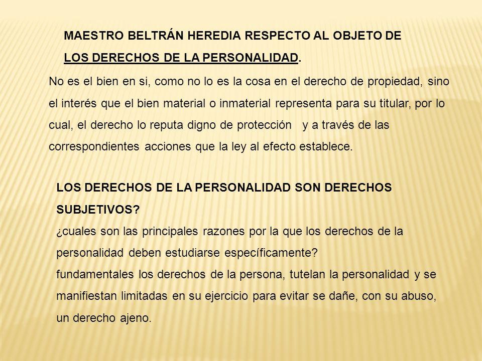 MAESTRO BELTRÁN HEREDIA RESPECTO AL OBJETO DE LOS DERECHOS DE LA PERSONALIDAD. No es el bien en si, como no lo es la cosa en el derecho de propiedad,
