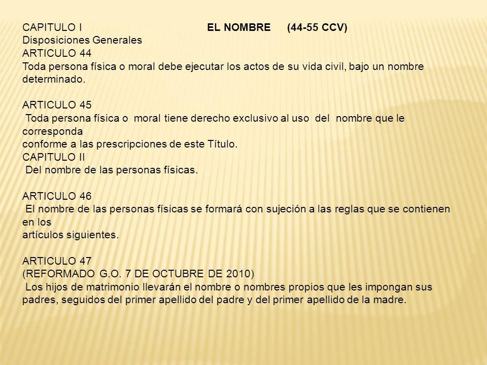 CAPITULO I EL NOMBRE (44-55 CCV) Disposiciones Generales ARTICULO 44 Toda persona física o moral debe ejecutar los actos de su vida civil, bajo un nom