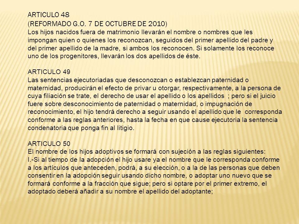 ARTICULO 48 (REFORMADO G.O. 7 DE OCTUBRE DE 2010) Los hijos nacidos fuera de matrimonio llevarán el nombre o nombres que les impongan quien o quienes