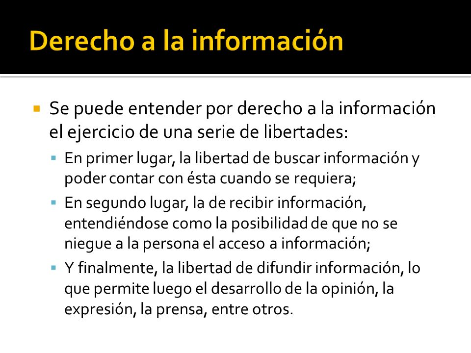 Se puede entender por derecho a la información el ejercicio de una serie de libertades: En primer lugar, la libertad de buscar información y poder contar con ésta cuando se requiera; En segundo lugar, la de recibir información, entendiéndose como la posibilidad de que no se niegue a la persona el acceso a información; Y finalmente, la libertad de difundir información, lo que permite luego el desarrollo de la opinión, la expresión, la prensa, entre otros.
