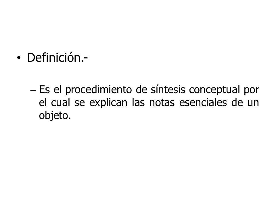 Definición.- – Es el procedimiento de síntesis conceptual por el cual se explican las notas esenciales de un objeto.