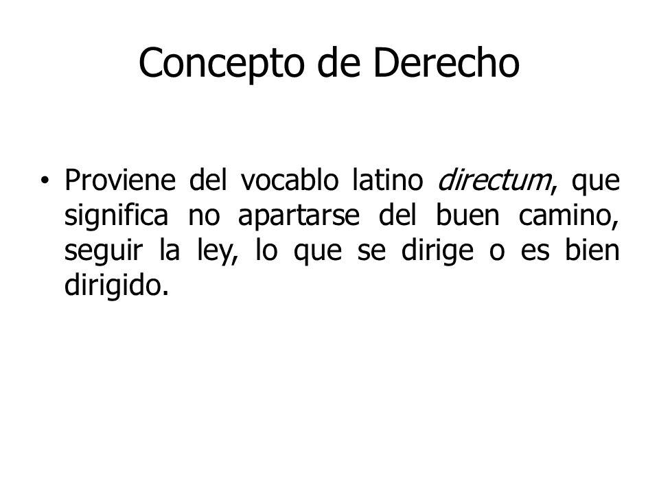 Concepto de Derecho Proviene del vocablo latino directum, que significa no apartarse del buen camino, seguir la ley, lo que se dirige o es bien dirigi