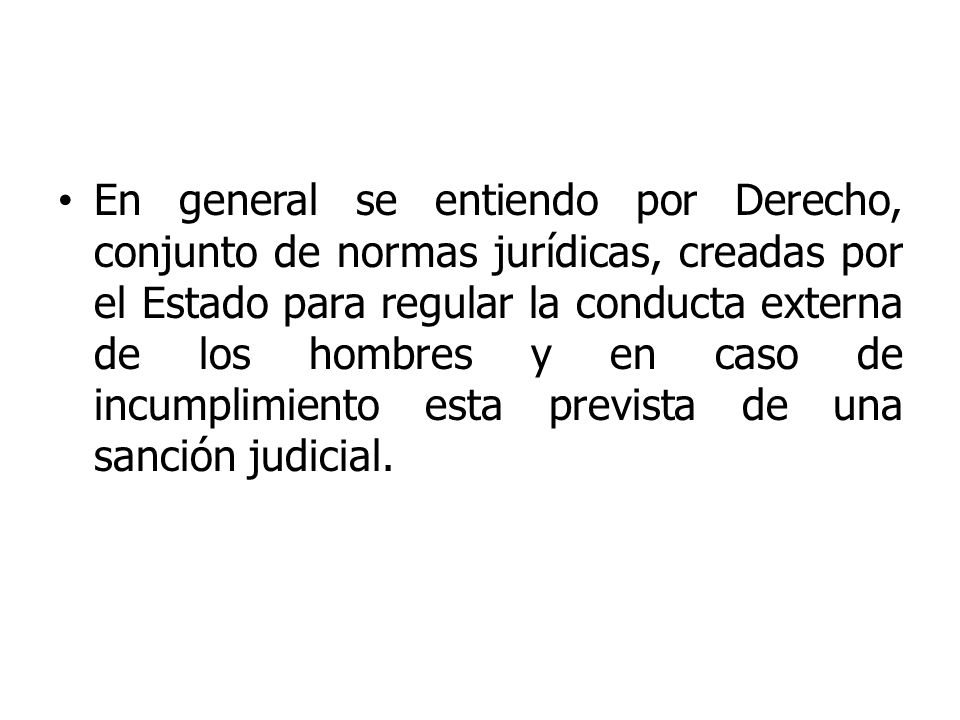 En general se entiendo por Derecho, conjunto de normas jurídicas, creadas por el Estado para regular la conducta externa de los hombres y en caso de i