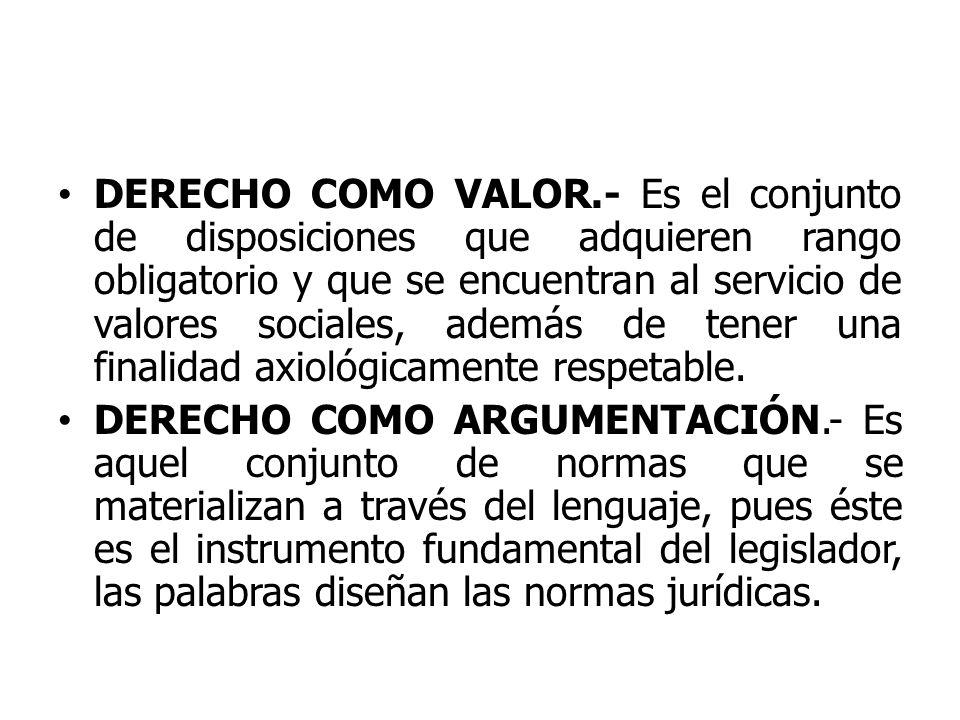 DERECHO COMO VALOR.- Es el conjunto de disposiciones que adquieren rango obligatorio y que se encuentran al servicio de valores sociales, además de te