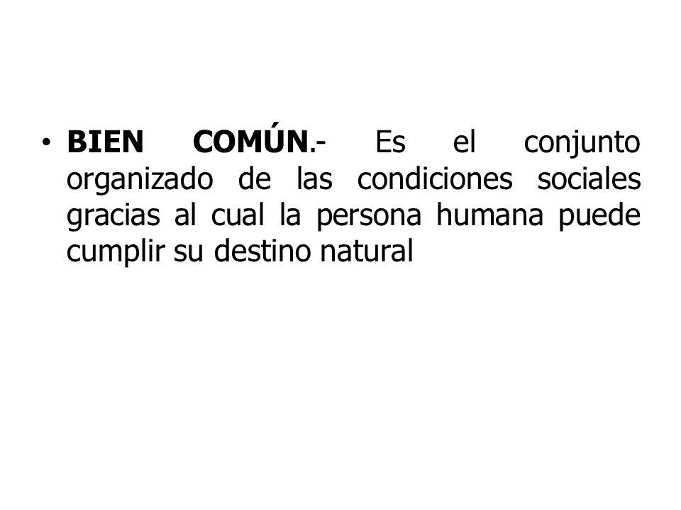 BIEN COMÚN.- Es el conjunto organizado de las condiciones sociales gracias al cual la persona humana puede cumplir su destino natural