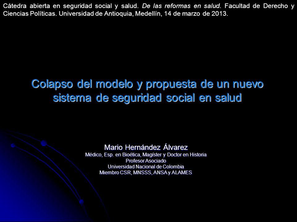 Colapso del modelo y propuesta de un nuevo sistema de seguridad social en salud Mario Hernández Álvarez Médico, Esp. en Bioética, Magíster y Doctor en