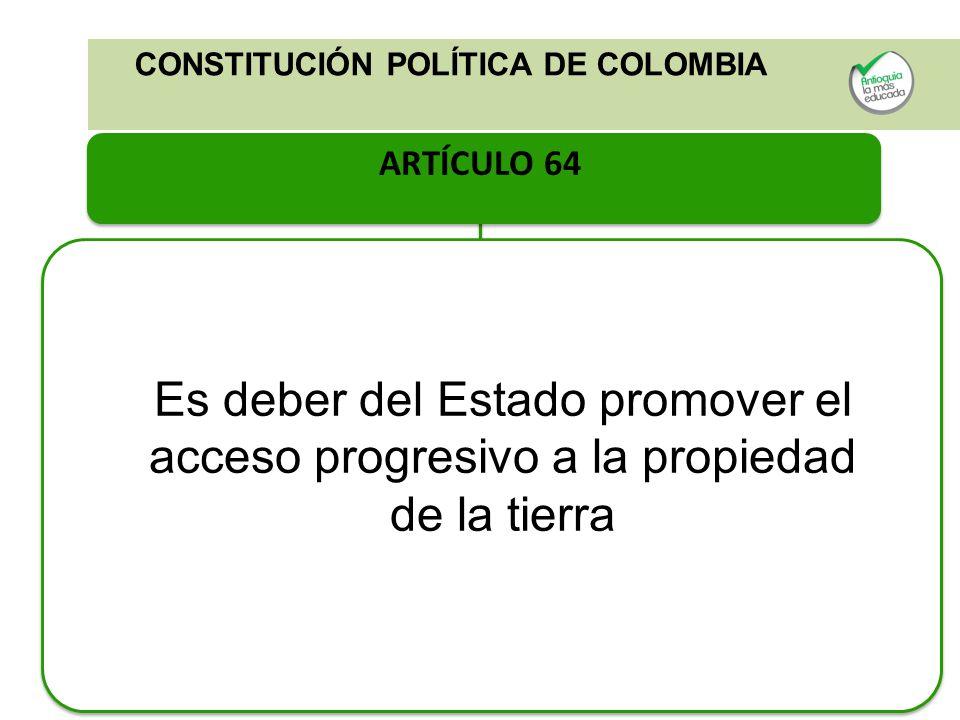 CONSTITUCIÓN POLÍTICA DE COLOMBIA ARTÍCULO 64 Es deber del Estado promover el acceso progresivo a la propiedad de la tierra