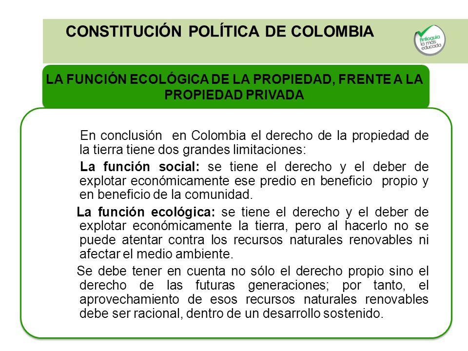 CONSTITUCIÓN POLÍTICA DE COLOMBIA LA FUNCIÓN ECOLÓGICA DE LA PROPIEDAD, FRENTE A LA PROPIEDAD PRIVADA En conclusión en Colombia el derecho de la propi