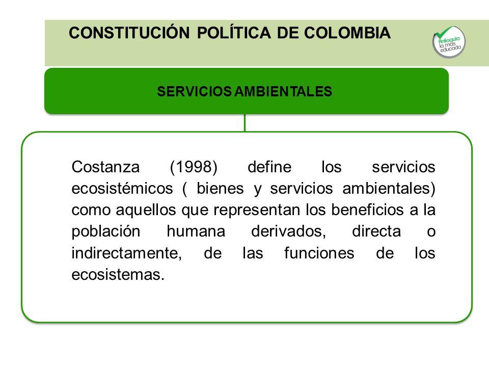 CONSTITUCIÓN POLÍTICA DE COLOMBIA SERVICIOS AMBIENTALES Costanza (1998) define los servicios ecosistémicos ( bienes y servicios ambientales) como aque