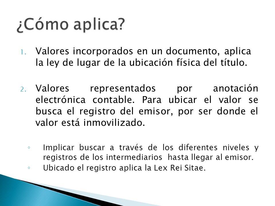 1. Valores incorporados en un documento, aplica la ley de lugar de la ubicación física del título. 2. Valores representados por anotación electrónica