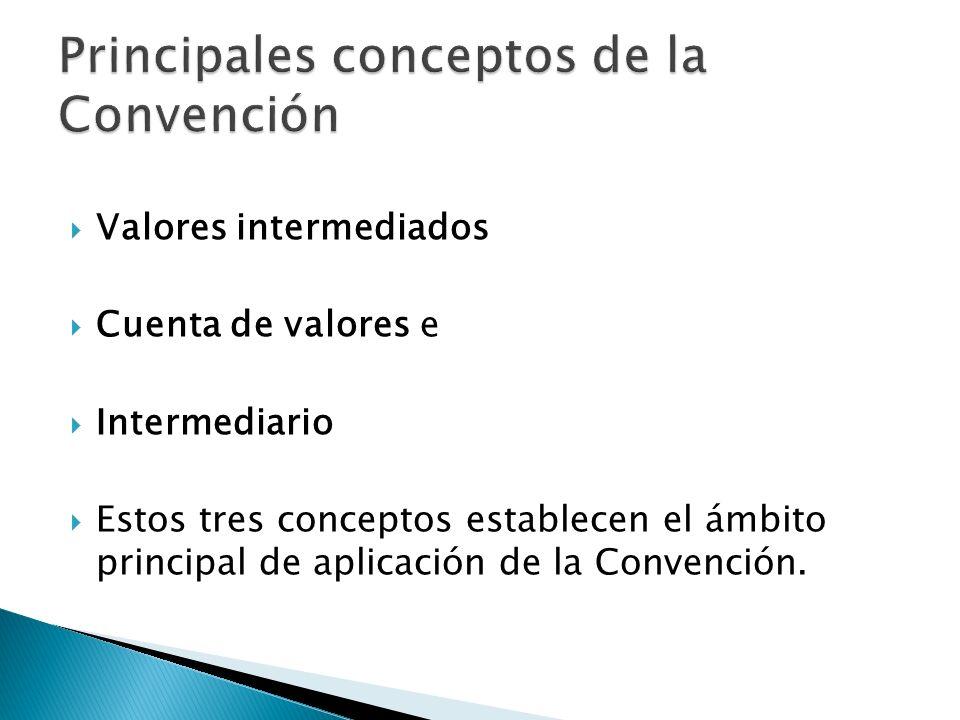 Valores intermediados Cuenta de valores e Intermediario Estos tres conceptos establecen el ámbito principal de aplicación de la Convención.