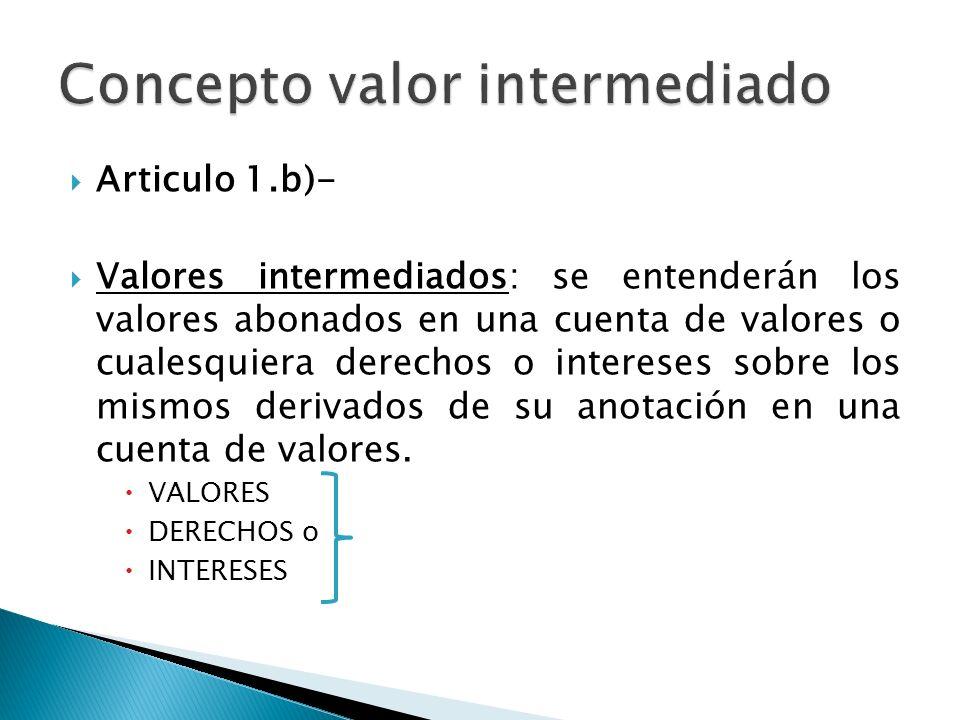 Articulo 1.b)- Valores intermediados: se entenderán los valores abonados en una cuenta de valores o cualesquiera derechos o intereses sobre los mismos