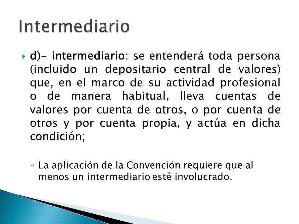 d)- intermediario: se entenderá toda persona (incluido un depositario central de valores) que, en el marco de su actividad profesional o de manera hab
