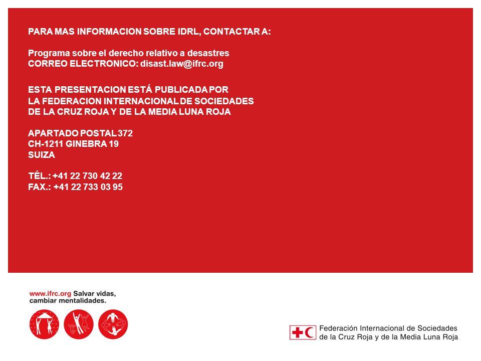 PARA MAS INFORMACION SOBRE IDRL, CONTACTAR A: Programa sobre el derecho relativo a desastres CORREO ELECTRONICO: disast.law@ifrc.org ESTA PRESENTACION ESTÁ PUBLICADA POR LA FEDERACION INTERNACIONAL DE SOCIEDADES DE LA CRUZ ROJA Y DE LA MEDIA LUNA ROJA APARTADO POSTAL 372 CH-1211 GINEBRA 19 SUIZA TÉL.: +41 22 730 42 22 FAX.: +41 22 733 03 95