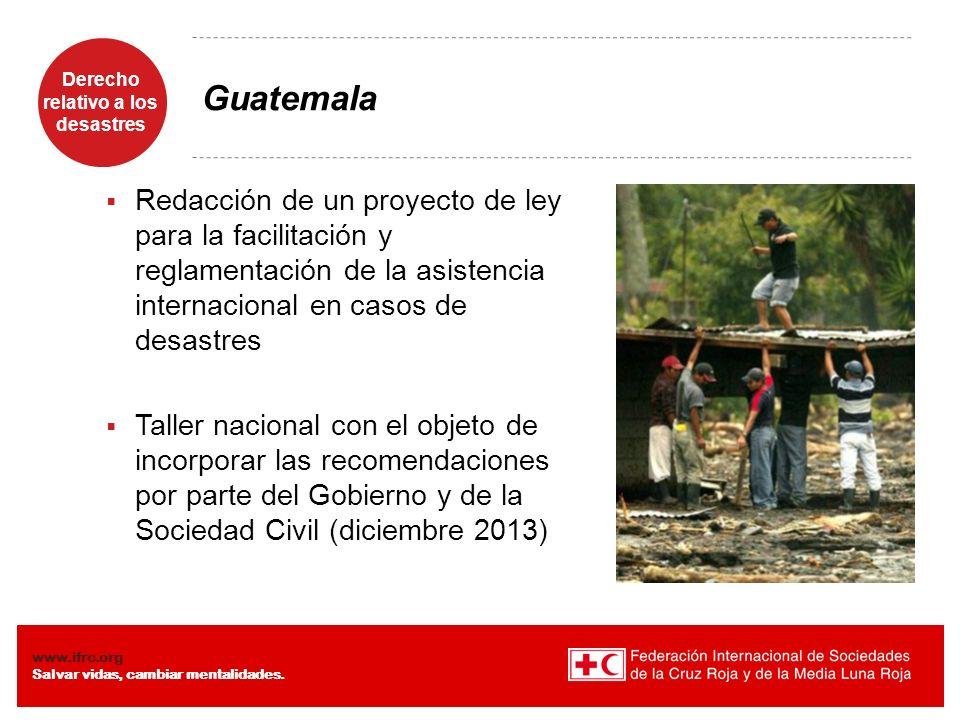 Derecho relativo a los desastres Diaposiiva 9 www.ifrc.org Salvar vidas, cambiar mentalidades. Guatemala Redacción de un proyecto de ley para la facil